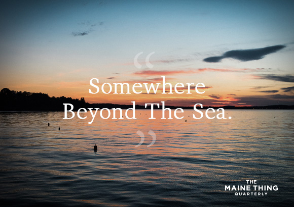 The Maine Thing Quarterly - Somewhere Beyond the Sea